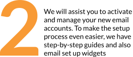 Set up your email We will assist you to activate and manage your new email accounts. To make the setup process even easier, we have  step-by-step guides and also email set up widgets  2